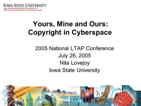 Yours, Mine and Ours: Copyright in Cyberspace 2005 National LTAP Conference July 26, 2005 Nita Lovejoy Iowa State University.