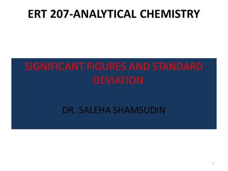 ERT 207-ANALYTICAL CHEMISTRY SIGNIFICANT FIGURES AND STANDARD DEVIATION DR. SALEHA SHAMSUDIN 1.