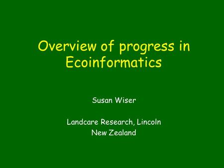 Overview of progress in Ecoinformatics Susan Wiser Landcare Research, Lincoln New Zealand.
