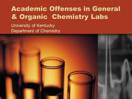 Academic Offenses in General & Organic Chemistry Labs University of Kentucky Department of Chemistry.