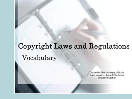 Copyright Laws and Regulations Vocabulary Created by The University of North Texas in partnership with the Texas Education Agency.