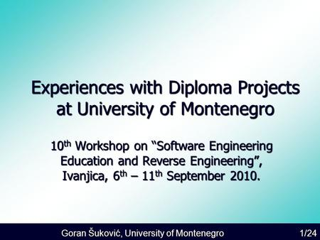 "Goran Šuković, University of Montenegro 1/24 Experiences with Diploma Projects at University of Montenegro 10 th Workshop on ""Software Engineering Education."