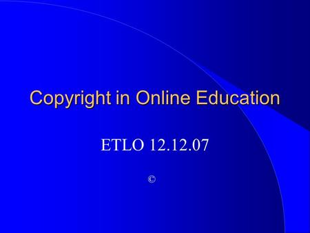 Copyright in Online Education ETLO 12.12.07 ©. Janis H. Bruwelheide, Ed.D.  Professor of Education  Montana State University  Project Director, BATE.