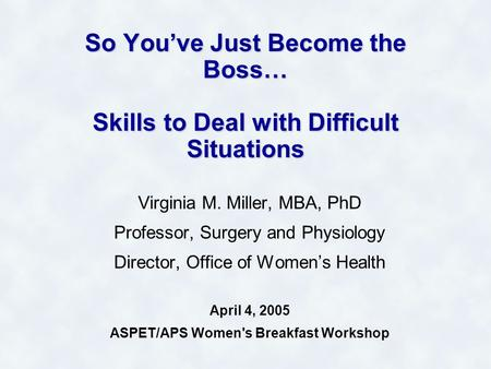 So You've Just Become the Boss… Skills to Deal with Difficult Situations Virginia M. Miller, MBA, PhD Professor, Surgery and Physiology Director, Office.