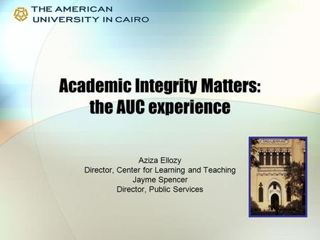 Academic Integrity Matters: the AUC experience Aziza Ellozy Director, Center for Learning and Teaching Jayme Spencer Director, Public Services.