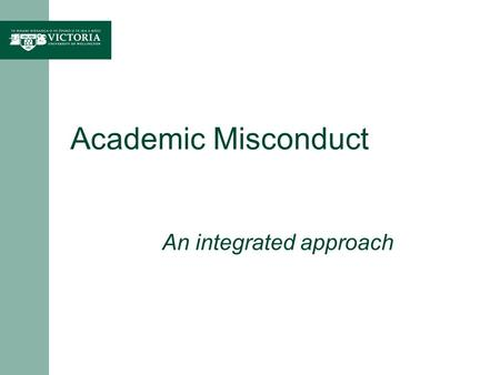 Academic Misconduct An integrated approach. Academic misconduct Objective of procedures: Maintain academic integrity at Victoria; Identify and address.