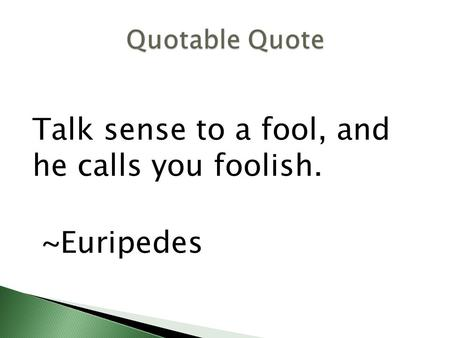 Talk sense to a fool, and he calls you foolish. ~Euripedes.