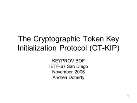 1 The Cryptographic Token Key Initialization Protocol (CT-KIP) KEYPROV BOF IETF-67 San Diego November 2006 Andrea Doherty.