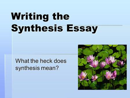 Writing the Synthesis Essay What the heck does synthesis mean?