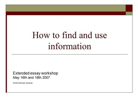 How to find and use information Extended essay workshop May 16th and 18th 2007 Ásdís Hafstad, librarian.