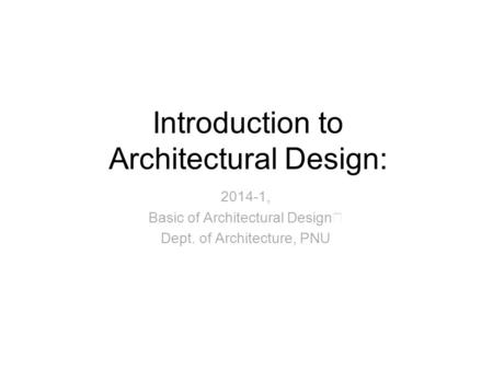 Introduction to Architectural Design: 2014-1, Basic of Architectural Design Ⅰ Dept. of Architecture, PNU.