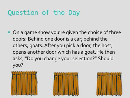 Question of the Day  On a game show you're given the choice of three doors: Behind one door is a car; behind the others, goats. After you pick a door,