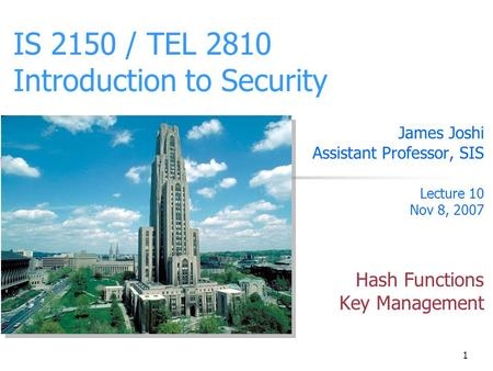 1 IS 2150 / TEL 2810 Introduction to Security James Joshi Assistant Professor, SIS Lecture 10 Nov 8, 2007 Hash Functions Key Management.