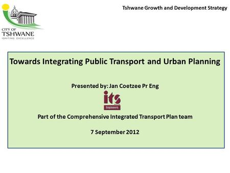 Tshwane Growth and Development Strategy Towards Integrating Public Transport and Urban Planning Presented by: Jan Coetzee Pr Eng Part of the Comprehensive.