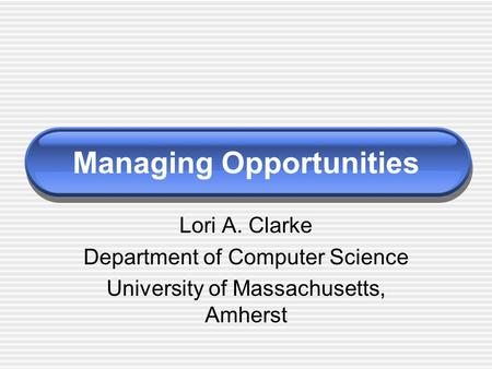 Managing Opportunities Lori A. Clarke Department of Computer Science University of Massachusetts, Amherst.