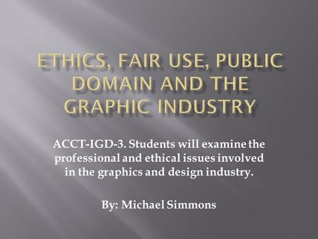 ACCT-IGD-3. Students will examine the professional and ethical issues involved in the graphics and design industry. By: Michael Simmons.