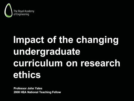 Impact of the changing undergraduate curriculum on research ethics Professor John Yates 2008 HEA National Teaching Fellow.