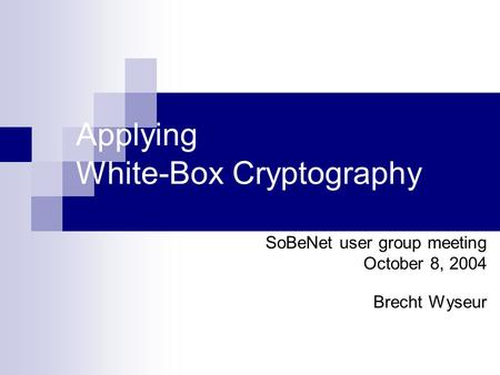 Applying White-Box Cryptography SoBeNet user group meeting October 8, 2004 Brecht Wyseur.