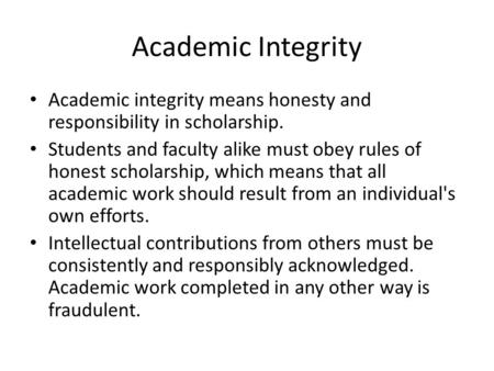 Academic Integrity Academic integrity means honesty and responsibility in scholarship. Students and faculty alike must obey rules of honest scholarship,