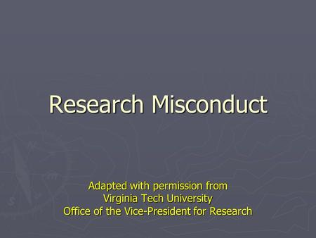Research Misconduct Adapted with permission from Virginia Tech University Office of the Vice-President for Research.