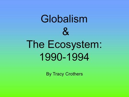 Globalism & The Ecosystem: 1990-1994 By Tracy Crothers.