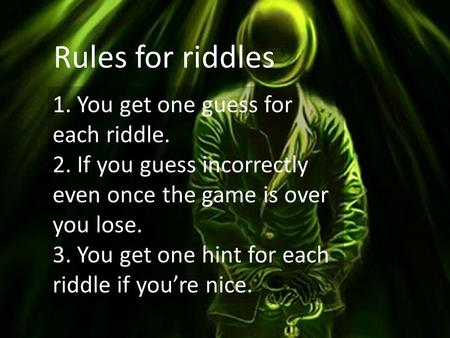 Rules for riddles 1. You get one guess for each riddle. 2. If you guess incorrectly even once the game is over you lose. 3. You get one hint for each riddle.