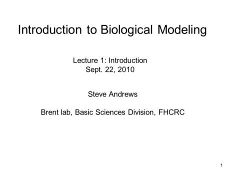 1 Introduction to Biological Modeling Steve Andrews Brent lab, Basic Sciences Division, FHCRC Lecture 1: Introduction Sept. 22, 2010.