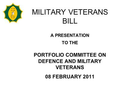 MILITARY VETERANS BILL A PRESENTATION TO THE PORTFOLIO COMMITTEE ON DEFENCE AND MILITARY VETERANS 08 FEBRUARY 2011.