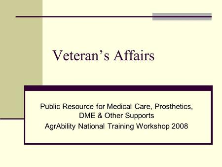 Veteran's Affairs Public Resource for Medical Care, Prosthetics, DME & Other Supports AgrAbility National Training Workshop 2008.