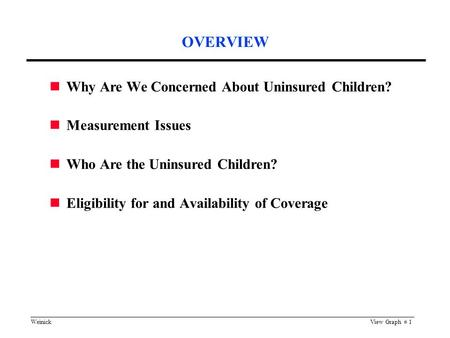WeinickView Graph # 1 OVERVIEW Why Are We Concerned About Uninsured Children? Measurement Issues Who Are the Uninsured Children? Eligibility for and Availability.