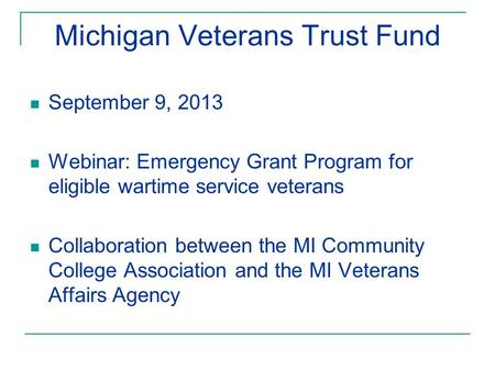 Michigan Veterans Trust Fund September 9, 2013 Webinar: Emergency Grant Program for eligible wartime service veterans Collaboration between the MI Community.
