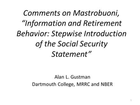 "Comments on Mastrobuoni, ""Information and Retirement Behavior: Stepwise Introduction of the Social Security Statement"" Alan L. Gustman Dartmouth College,"