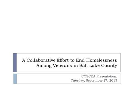 A Collaborative Effort to End Homelessness Among Veterans in Salt Lake County COSCDA Presentation: Tuesday, September 17, 2013.