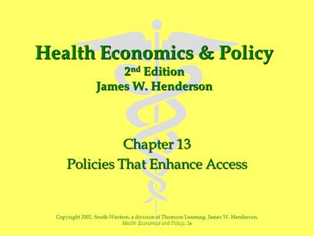 Health Economics & Policy 2 nd Edition James W. Henderson Chapter 13 Policies That Enhance Access Copyright 2002, South-Western, a division of Thomson.