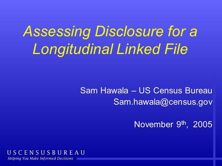 Assessing Disclosure for a Longitudinal Linked File Sam Hawala – US Census Bureau November 9 th, 2005.
