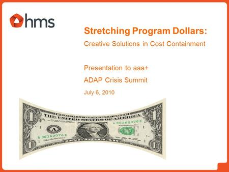 Stretching Program Dollars: Creative Solutions in Cost Containment Presentation to aaa+ ADAP Crisis Summit July 6, 2010.