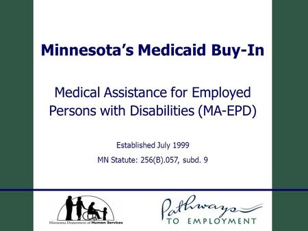 Minnesota's Medicaid Buy-In Medical Assistance for Employed Persons with Disabilities (MA-EPD) Established July 1999 MN Statute: 256(B).057, subd. 9.