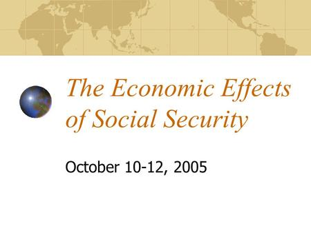 The Economic Effects of Social Security October 10-12, 2005.