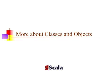 More about Classes and Objects. Names Scala has three kinds of names for variables and methods Names composed of letters, underscores, and dollar signs.