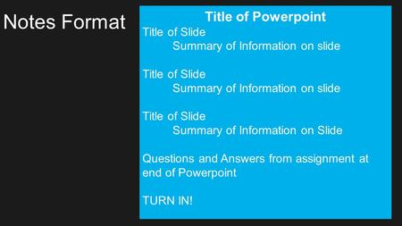 Notes Format Title of Powerpoint Title of Slide Summary of Information on slide Title of Slide Summary of Information on slide Title of Slide Summary of.