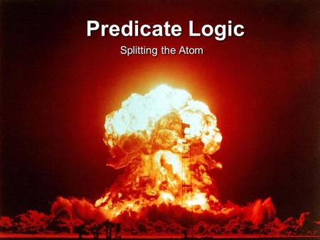 Predicate Logic Splitting the Atom What Propositional Logic can't do It can't explain the validity of the Socrates Argument Because from the perspective.