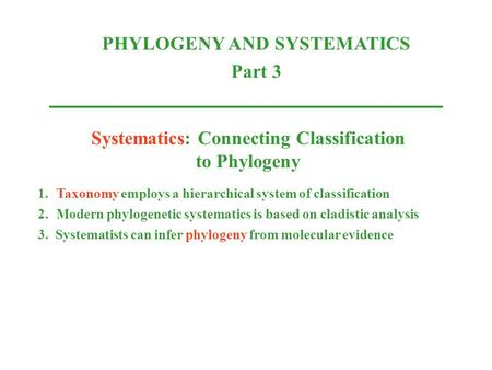 Systematics: Connecting Classification to Phylogeny 1.Taxonomy employs a hierarchical system of classification 2.Modern phylogenetic systematics is based.