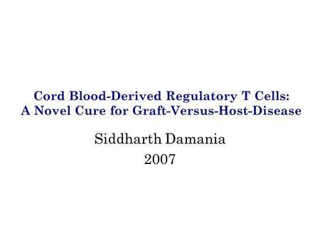 Cord Blood-Derived Regulatory T Cells: A Novel Cure for Graft-Versus-Host-Disease Siddharth Damania 2007.