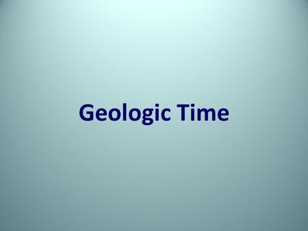 Geologic Time. Separation = Change. Correlate geologic events, environmental changes, and changes among life forms.