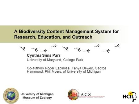 A Biodiversity Content Management System for Research, Education, and Outreach Cynthia Sims Parr University of Maryland, College Park Co-authors Roger.