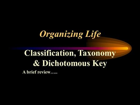Organizing Life Classification, Taxonomy & Dichotomous Key A brief review…..
