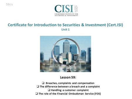 Certificate for Introduction to Securities & Investment (Cert.ISI) Unit 1 Lesson 59:  Breaches, complaints and compensation  The difference between a.