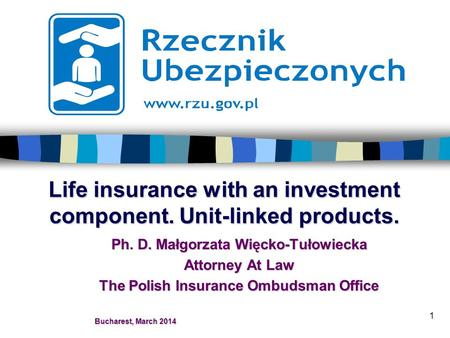 1 Life insurance with an investment component. Unit-linked products. Ph. D. Małgorzata Więcko-Tułowiecka Attorney At Law The Polish Insurance Ombudsman.