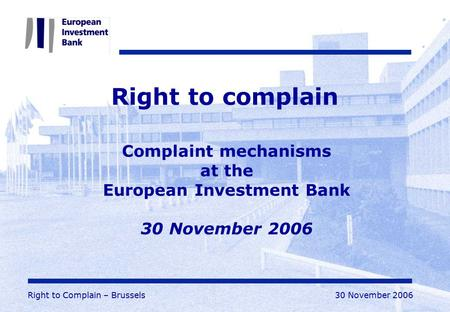Right to Complain – Brussels30 November 2006 Right to complain Complaint mechanisms at the European Investment Bank 30 November 2006.