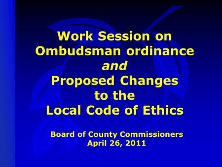 Work Session on Ombudsman ordinance and Proposed Changes to the Local Code of Ethics Board of County Commissioners April 26, 2011.